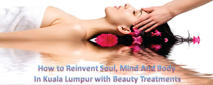 How to Reinvent Soul, Mind And Body In Kuala Lumpur with Beauty Treatments