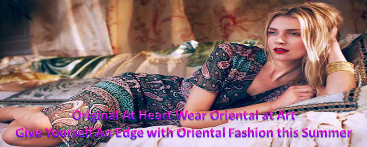 Original At Heart Wear Oriental at Art – Give Yourself An Edge with Oriental Fashion this Summer