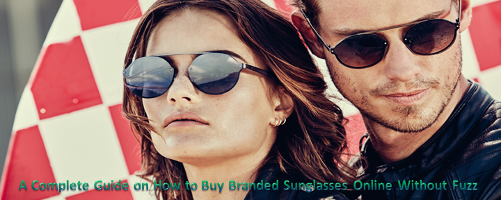 A Complete Guide on How to Buy Branded Sunglasses Online Without Fuzz