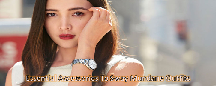 Essential Accessories To Sway Mundane Outfits