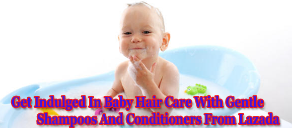 Get Indulged In Baby Hair Care With Gentle Shampoos And Conditioners From Lazada