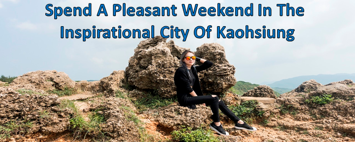 Spend A Pleasant Weekend In The Inspirational City Of Kaohsiung