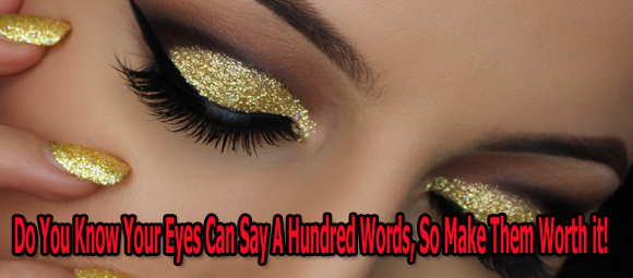Do You Know Your Eyes Can Say A Hundred Words, So Make Them Worth it!