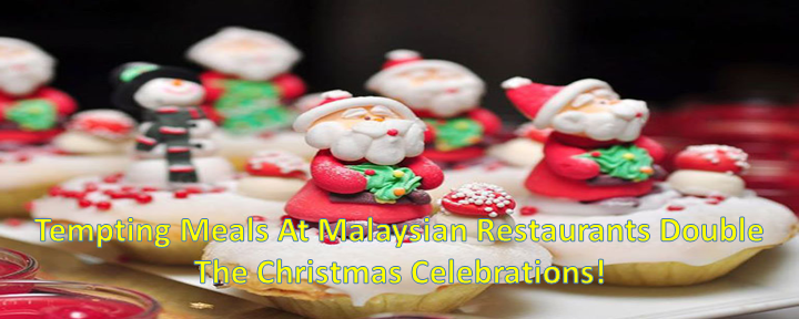 Tempting Meals At Malaysian Restaurants Double The Christmas Celebrations!