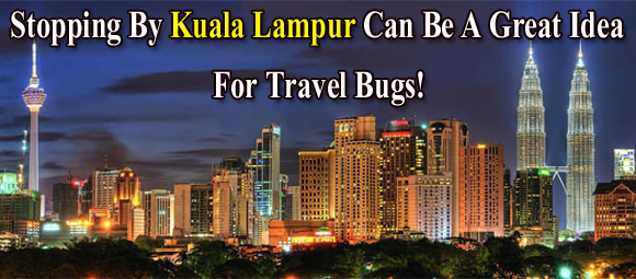 Stopping By Kuala Lampur Can Be A Great Idea For Travel Bugs!