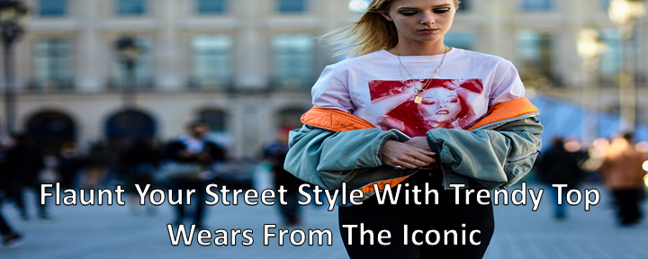 Flaunt Your Street Style With Trendy Top Wears From The Iconic