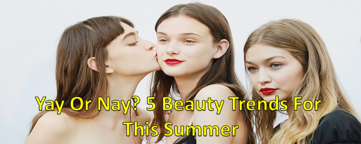 Yay Or Nay? 5 Beauty Trends For This Summer