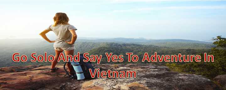 Ladies! Go Solo And Say Yes To Adventure In Vietnam