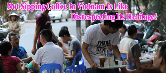 Not Sipping Coffee In Vietnam Is Like Disrespecting Its Heritage!